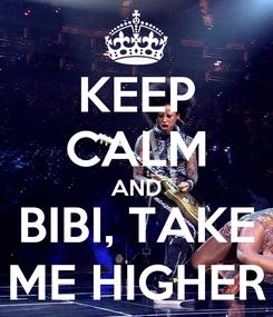 Poster: KEEP CALM AND BIBI, TAKE ME HIGHER