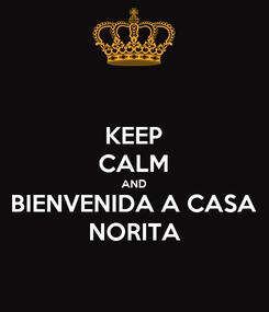 Poster: KEEP CALM AND BIENVENIDA A CASA NORITA