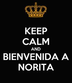 Poster: KEEP CALM AND BIENVENIDA A NORITA