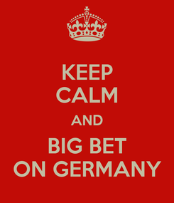 Poster: KEEP CALM AND BIG BET ON GERMANY