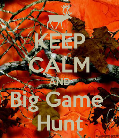 Poster: KEEP CALM AND Big Game  Hunt
