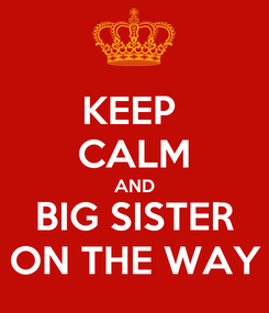 Poster: KEEP  CALM AND BIG SISTER ON THE WAY