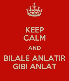 Poster: KEEP CALM AND BILALE ANLATIR GIBI ANLAT