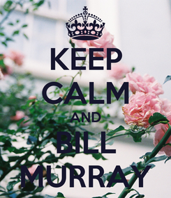 Poster: KEEP CALM AND BILL MURRAY