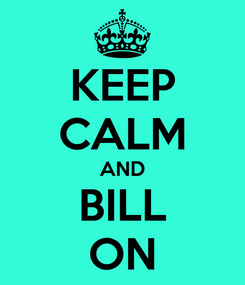 Poster: KEEP CALM AND BILL ON