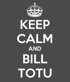Poster: KEEP CALM AND BILL TOTU