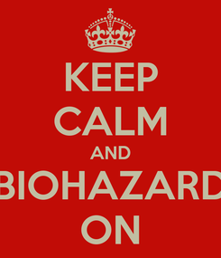 Poster: KEEP CALM AND BIOHAZARD ON