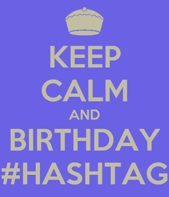 Poster: KEEP CALM AND BIRTHDAY #HASHTAG