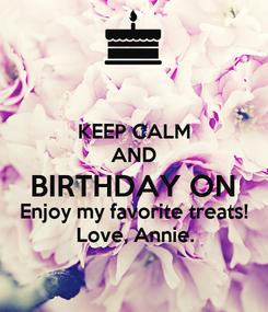 Poster: KEEP CALM AND BIRTHDAY ON Enjoy my favorite treats! Love, Annie.