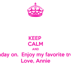 Poster: KEEP  CALM AND Birthday on.  Enjoy my favorite treats. Love, Annie