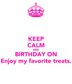 Poster: KEEP CALM AND BIRTHDAY ON Enjoy my favorite treats.