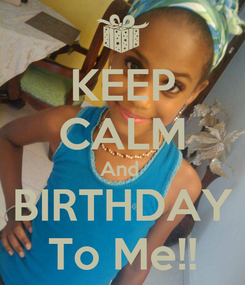 Poster: KEEP CALM And  BIRTHDAY To Me!!