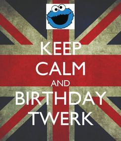 Poster: KEEP CALM AND BIRTHDAY TWERK