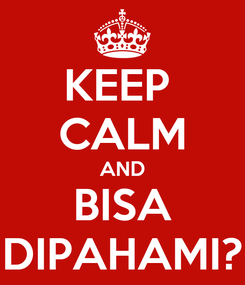 Poster: KEEP  CALM AND BISA DIPAHAMI?