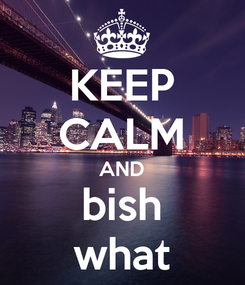 Poster: KEEP CALM AND bish what