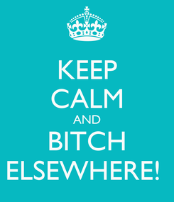 Poster: KEEP CALM AND BITCH ELSEWHERE!