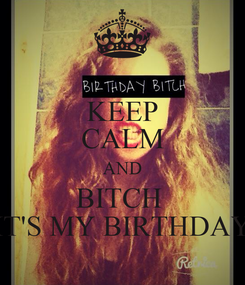 Poster: KEEP CALM AND BITCH  IT'S MY BIRTHDAY