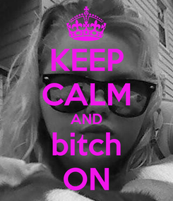 Poster: KEEP CALM AND bitch ON