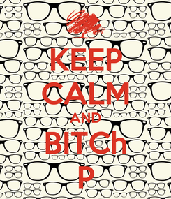 Poster: KEEP CALM AND BITCh P
