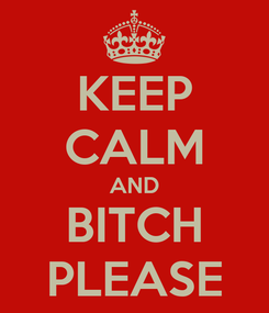 Poster: KEEP CALM AND BITCH PLEASE
