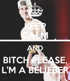 Poster: KEEP CALM AND BITCH PLEASE, L'M A BELIEBER