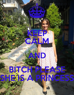 Poster: KEEP CALM AND BITCH PLEASE SHE IS A PRINCESS