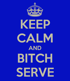 Poster: KEEP CALM AND BITCH SERVE