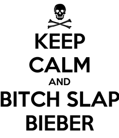 Poster: KEEP CALM AND BITCH SLAP BIEBER