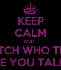 Poster: KEEP CALM AND... BITCH WHO THE FUCK ARE YOU TALKING TO!!