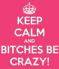 Poster: KEEP CALM AND BITCHES BE CRAZY!
