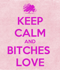 Poster: KEEP CALM AND BITCHES  LOVE