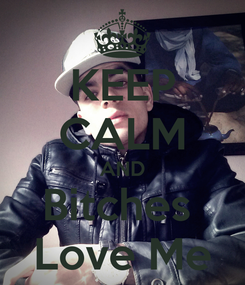 Poster: KEEP CALM AND Bitches  Love Me