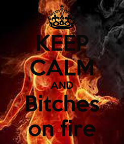 Poster: KEEP CALM AND Bitches on fire