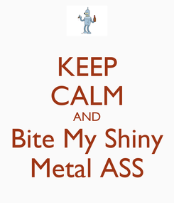 Poster: KEEP CALM AND Bite My Shiny Metal ASS