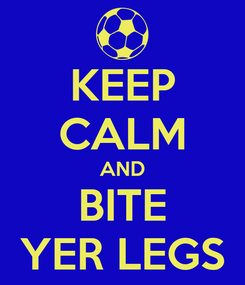 Poster: KEEP CALM AND BITE YER LEGS