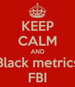 Poster: KEEP CALM AND Black metrics FBI