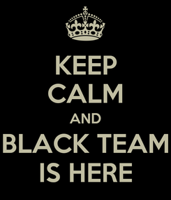 Poster: KEEP CALM AND BLACK TEAM IS HERE