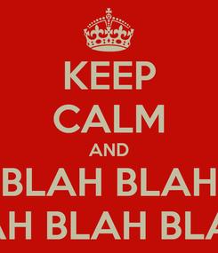 Poster: KEEP CALM AND BLAH BLAH BLAH BLAH BLAH...