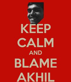 Poster: KEEP CALM AND BLAME AKHIL