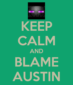 Poster: KEEP CALM AND BLAME AUSTIN