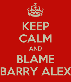 Poster: KEEP CALM AND BLAME BARRY ALEX