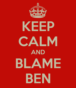 Poster: KEEP CALM AND BLAME BEN