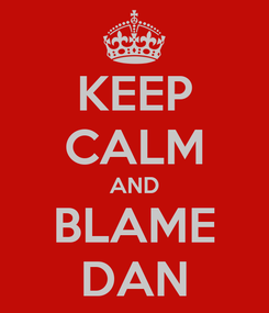 Poster: KEEP CALM AND BLAME DAN