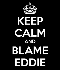 Poster: KEEP CALM AND BLAME EDDIE
