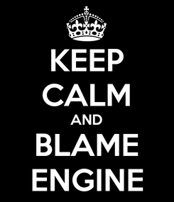 Poster: KEEP CALM AND BLAME ENGINE