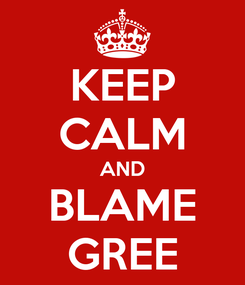 Poster: KEEP CALM AND BLAME GREE