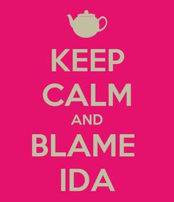 Poster: KEEP CALM AND BLAME  IDA