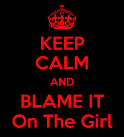 Poster: KEEP CALM AND BLAME IT On The Girl