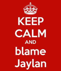 Poster: KEEP CALM AND blame Jaylan