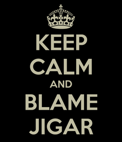 Poster: KEEP CALM AND BLAME JIGAR